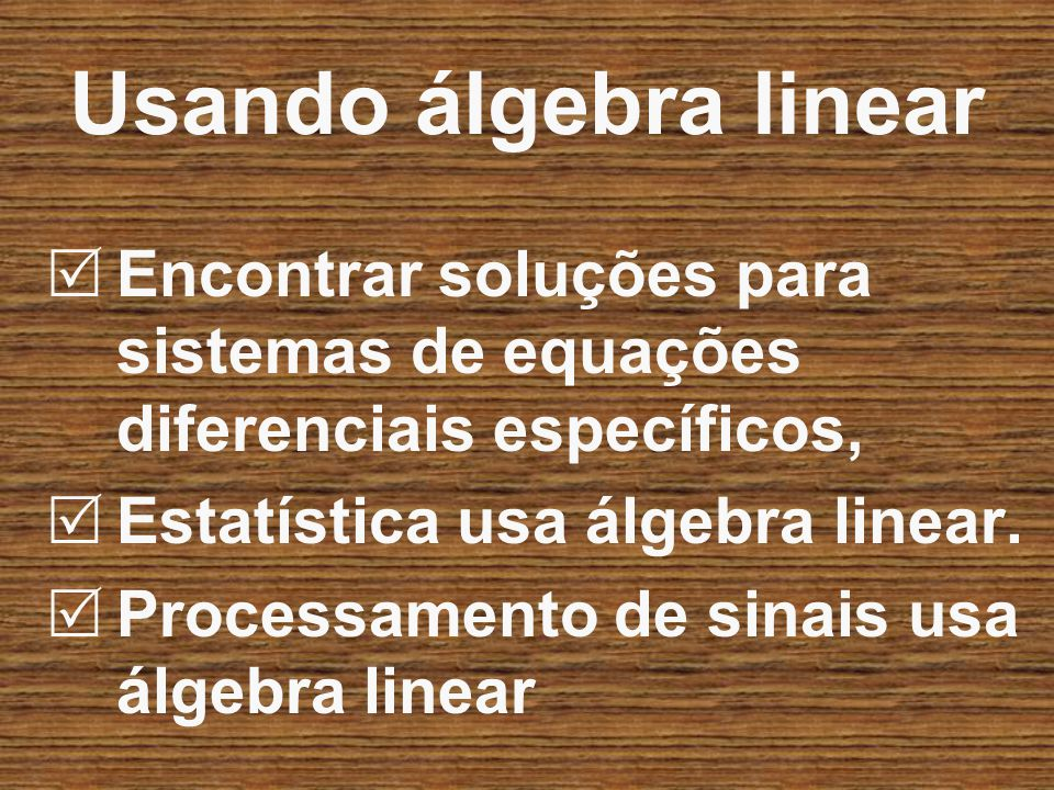 Usando álgebra linear Encontrar soluções para sistemas de equações diferenciais específicos, Estatística usa álgebra linear.