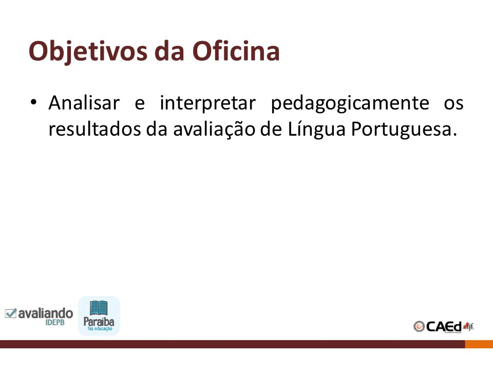 Objetivos da Oficina Analisar e interpretar pedagogicamente os resultados da avaliação de Língua Portuguesa.
