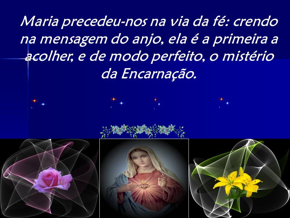 Maria precedeu-nos na via da fé: crendo na mensagem do anjo, ela é a primeira a acolher, e de modo perfeito, o mistério da Encarnação.