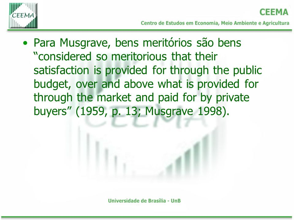 Para Musgrave, bens meritórios são bens considered so meritorious that their satisfaction is provided for through the public budget, over and above what is provided for through the market and paid for by private buyers (1959, p.