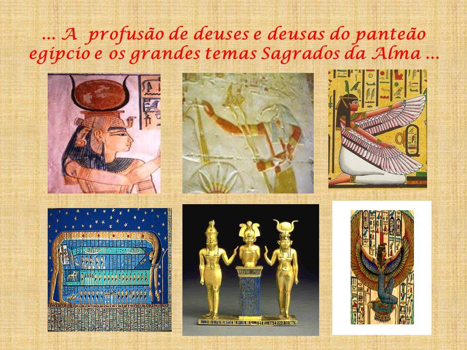 ... A profusão de deuses e deusas do panteão egipcio e os grandes temas Sagrados da Alma ...