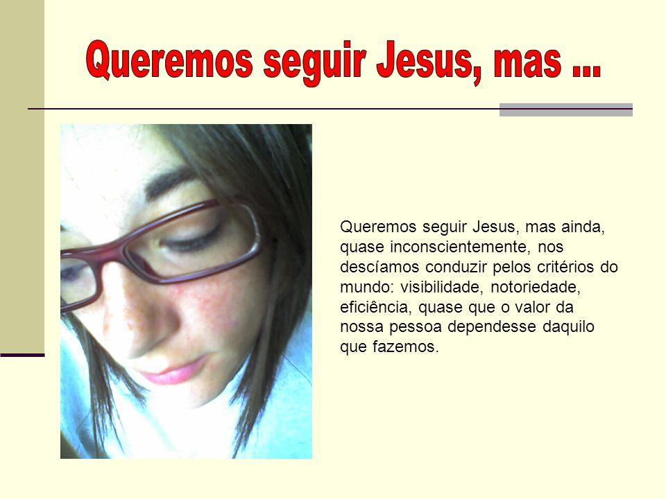 Queremos seguir Jesus, mas ...