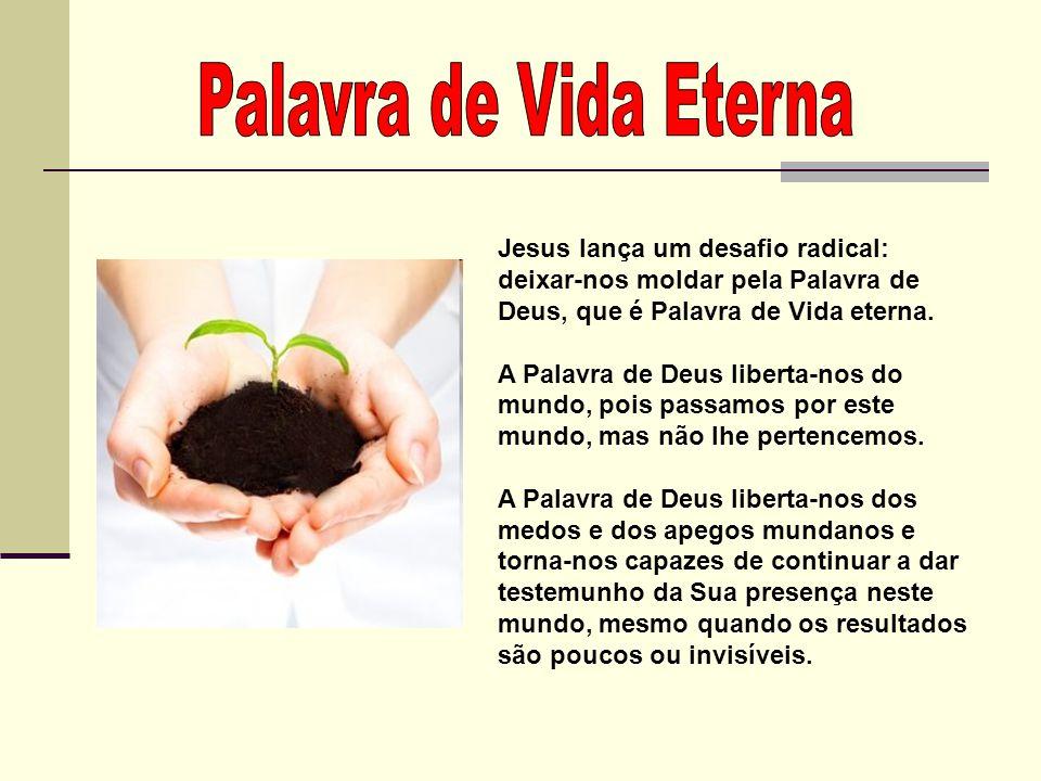 Palavra de Vida Eterna Jesus lança um desafio radical: deixar-nos moldar pela Palavra de Deus, que é Palavra de Vida eterna.