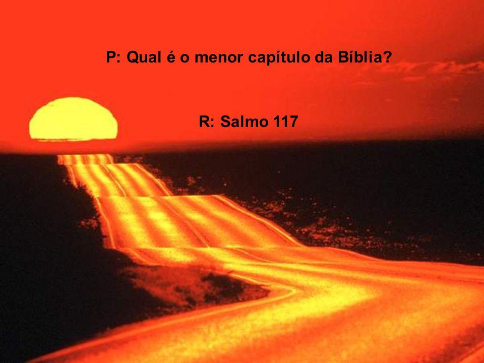 P: Qual é o menor capítulo da Bíblia