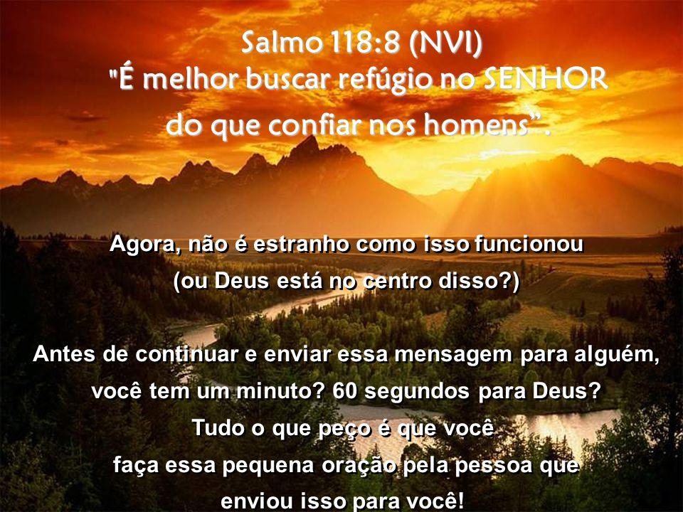 Salmo 118:8 (NVI) É melhor buscar refúgio no SENHOR