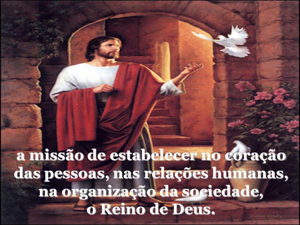 a missão de estabelecer no coração das pessoas, nas relações humanas, na organização da sociedade, o Reino de Deus.