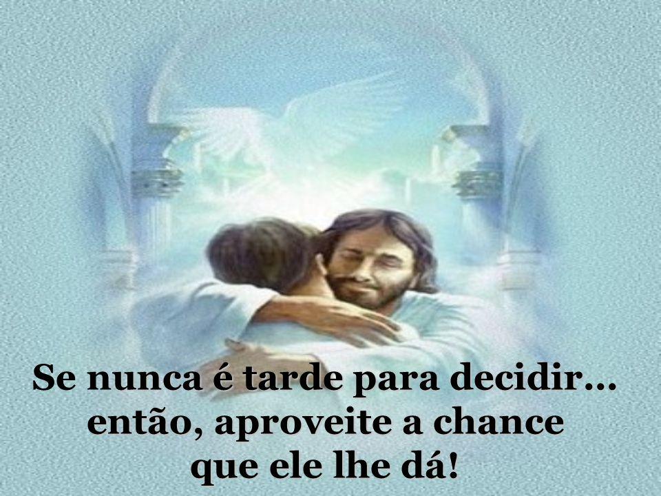 Se nunca é tarde para decidir... então, aproveite a chance que ele lhe dá!
