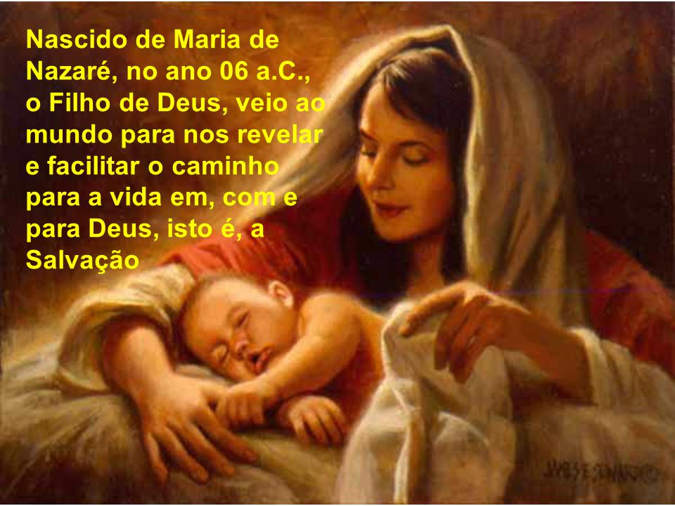 Nascido de Maria de Nazaré, no ano 06 a.C.,