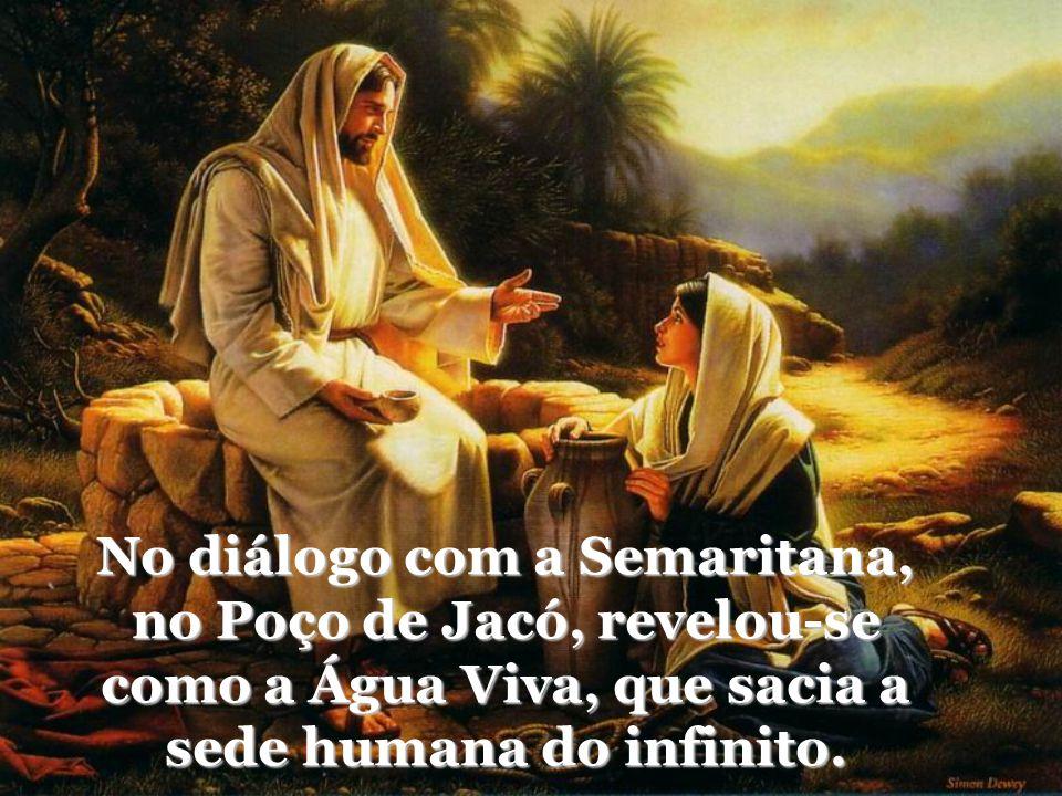 No diálogo com a Semaritana, no Poço de Jacó, revelou-se como a Água Viva, que sacia a sede humana do infinito.