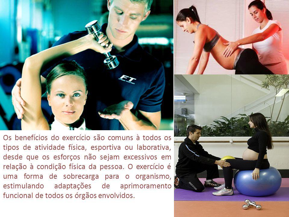 Os benefícios do exercício são comuns à todos os tipos de atividade física, esportiva ou laborativa, desde que os esforços não sejam excessivos em relação à condição física da pessoa.