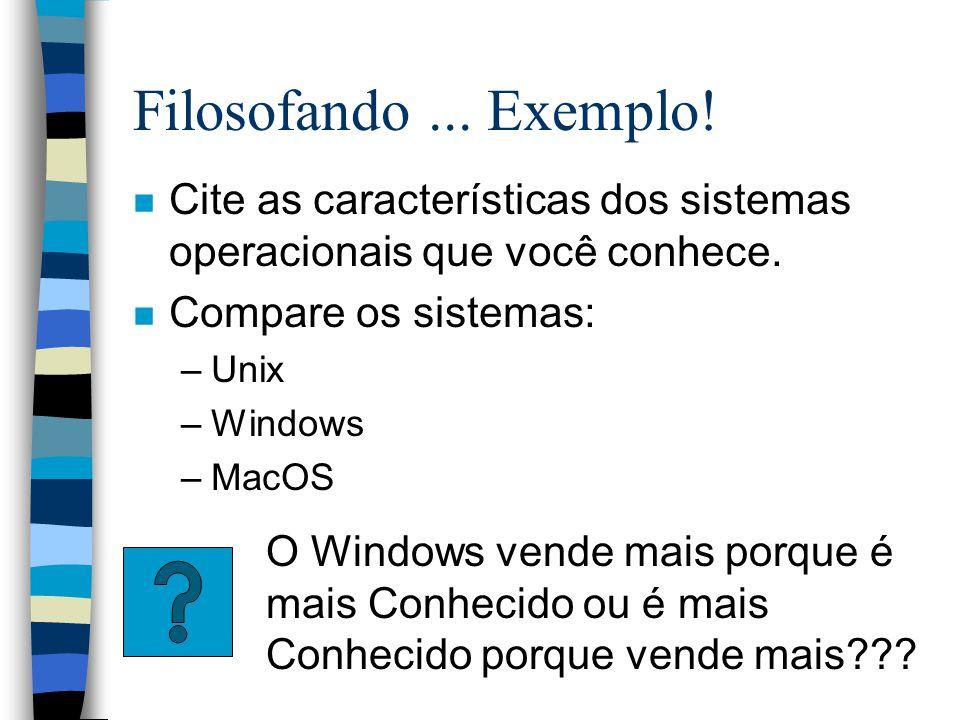 Filosofando ... Exemplo! Cite as características dos sistemas operacionais que você conhece. Compare os sistemas:
