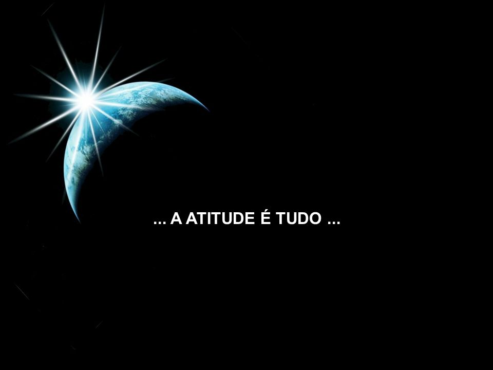 ... A ATITUDE É TUDO ...