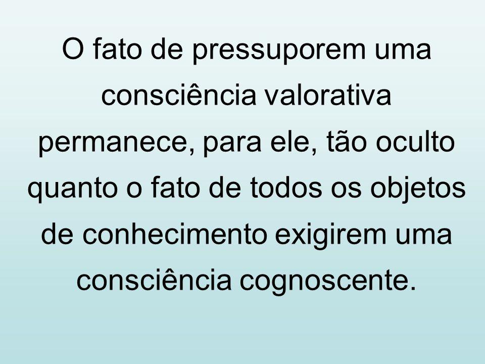 O fato de pressuporem uma consciência valorativa permanece, para ele, tão oculto quanto o fato de todos os objetos de conhecimento exigirem uma consciência cognoscente.