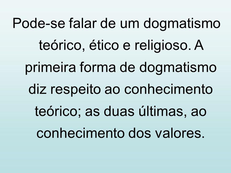 Pode-se falar de um dogmatismo teórico, ético e religioso