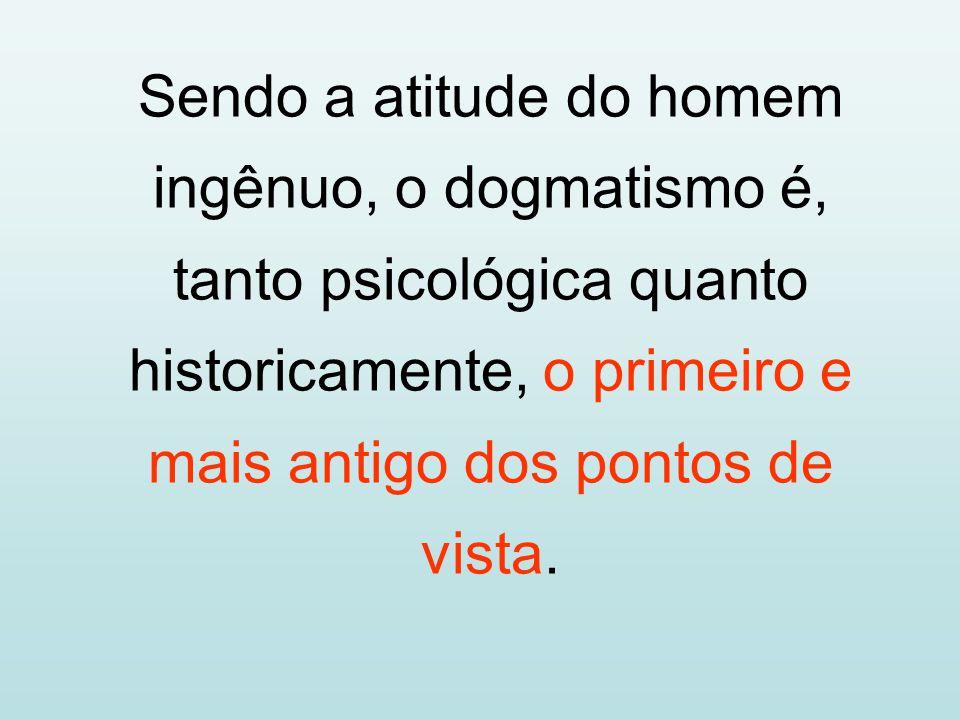 Sendo a atitude do homem ingênuo, o dogmatismo é, tanto psicológica quanto historicamente, o primeiro e mais antigo dos pontos de vista.