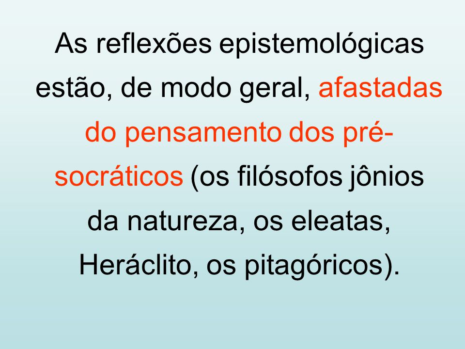 As reflexões epistemológicas estão, de modo geral, afastadas do pensamento dos pré-socráticos (os filósofos jônios da natureza, os eleatas, Heráclito, os pitagóricos).
