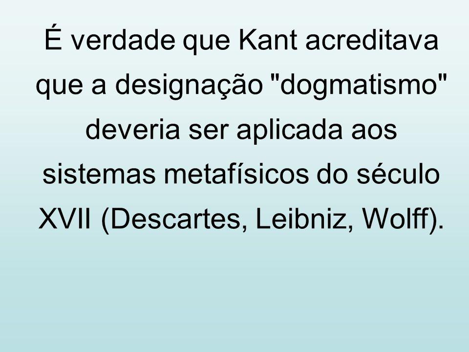 É verdade que Kant acreditava que a designação dogmatismo deveria ser aplicada aos sistemas metafísicos do século XVII (Descartes, Leibniz, Wolff).