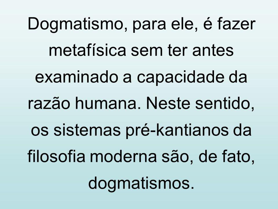 Dogmatismo, para ele, é fazer metafísica sem ter antes examinado a capacidade da razão humana.