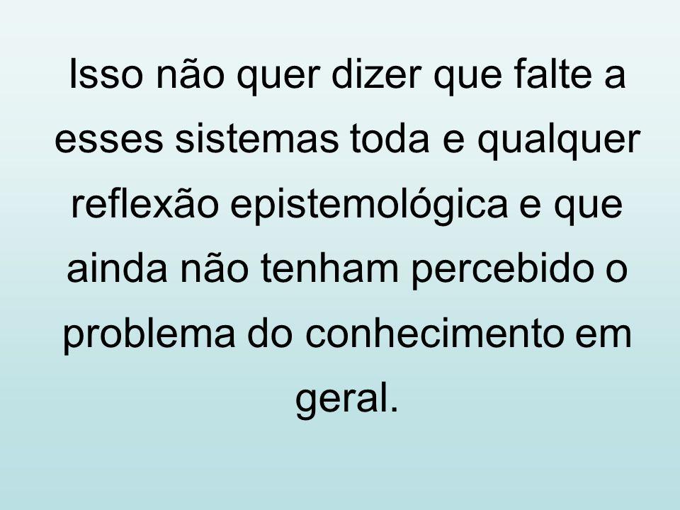 Isso não quer dizer que falte a esses sistemas toda e qualquer reflexão epistemológica e que ainda não tenham percebido o problema do conhecimento em geral.