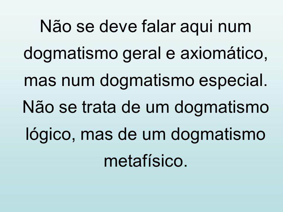 Não se deve falar aqui num dogmatismo geral e axiomático, mas num dogmatismo especial.