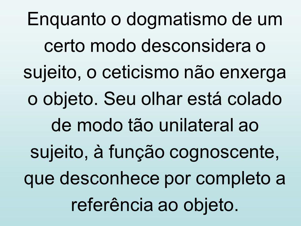 Enquanto o dogmatismo de um certo modo desconsidera o sujeito, o ceticismo não enxerga o objeto.