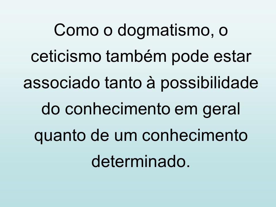 Como o dogmatismo, o ceticismo também pode estar associado tanto à possibilidade do conhecimento em geral quanto de um conhecimento determinado.