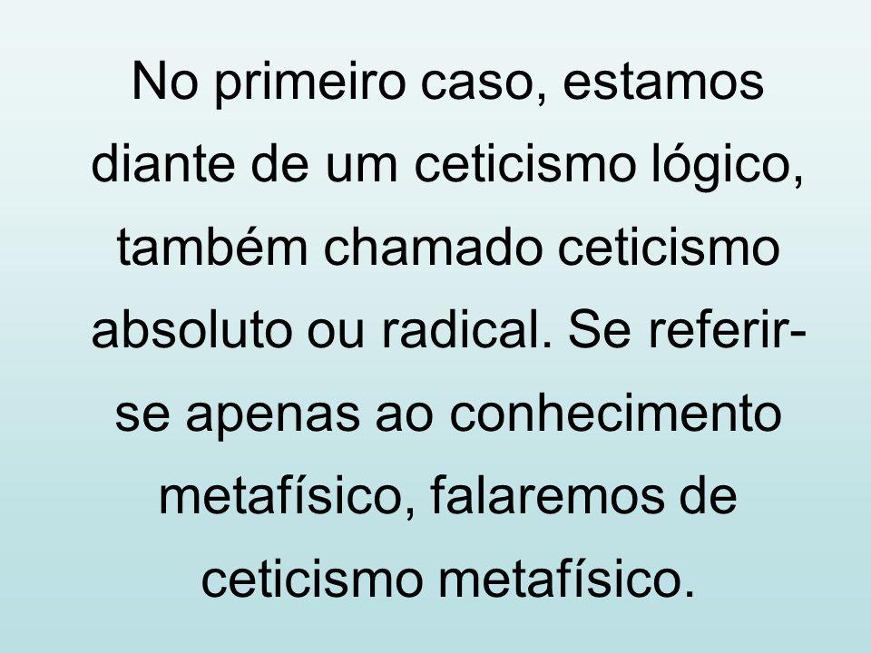 No primeiro caso, estamos diante de um ceticismo lógico, também chamado ceticismo absoluto ou radical.