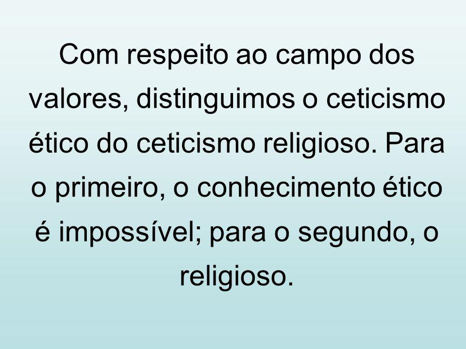 Com respeito ao campo dos valores, distinguimos o ceticismo ético do ceticismo religioso.
