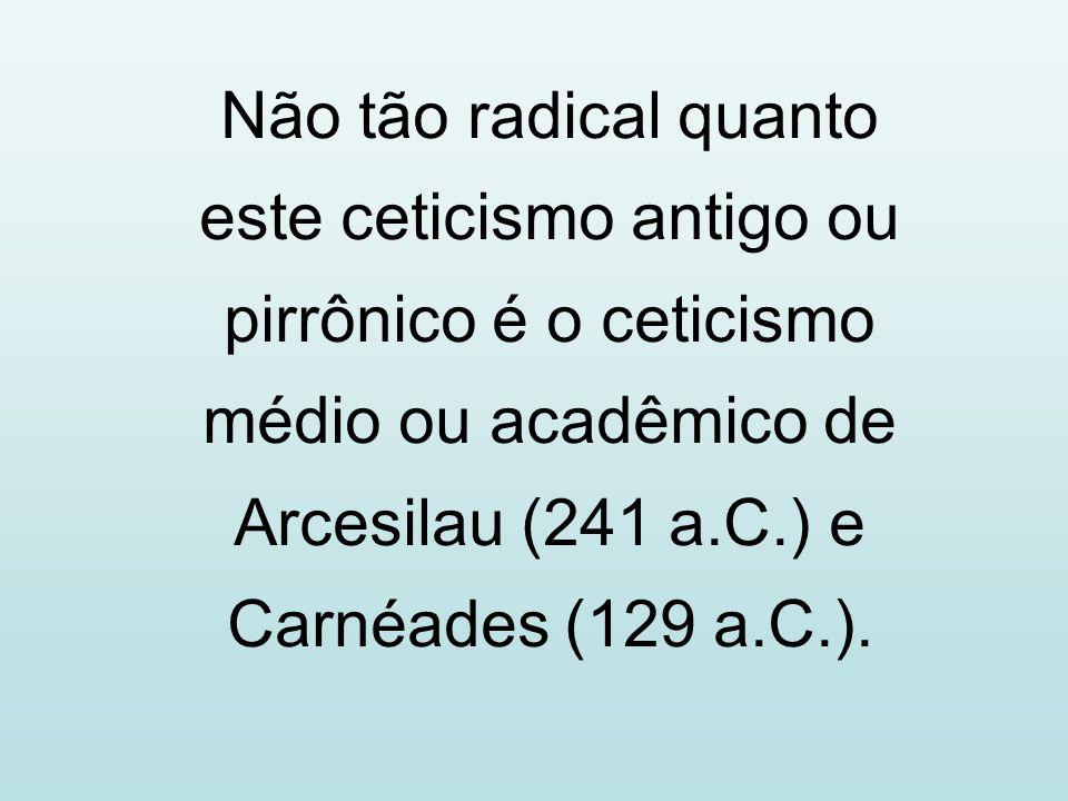 Não tão radical quanto este ceticismo antigo ou pirrônico é o ceticismo médio ou acadêmico de Arcesilau (241 a.C.) e Carnéades (129 a.C.).