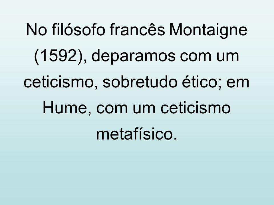 No filósofo francês Montaigne (1592), deparamos com um ceticismo, sobretudo ético; em Hume, com um ceticismo metafísico.
