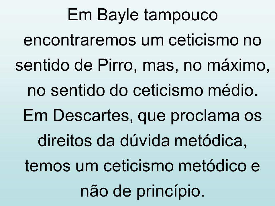 Em Bayle tampouco encontraremos um ceticismo no sentido de Pirro, mas, no máximo, no sentido do ceticismo médio.