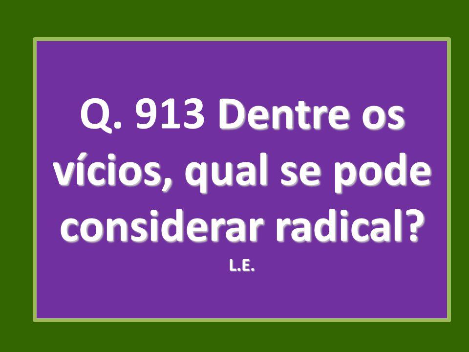 Q. 913 Dentre os vícios, qual se pode considerar radical L.E.