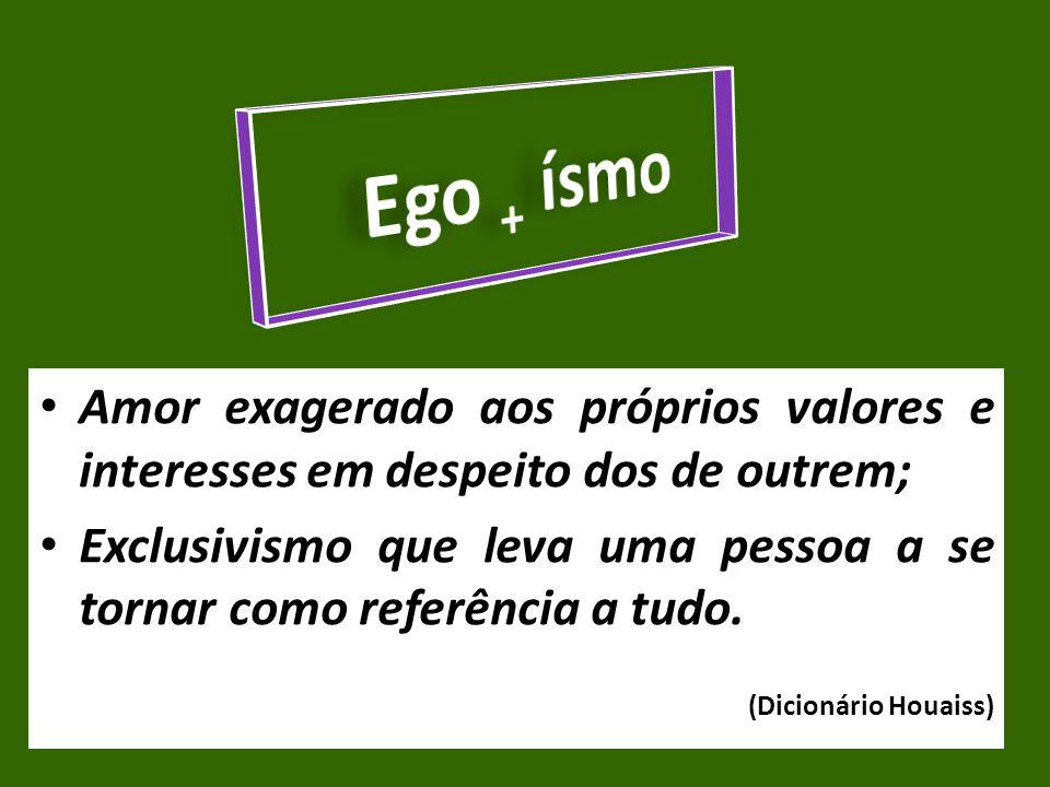 Ego + ísmo Amor exagerado aos próprios valores e interesses em despeito dos de outrem;