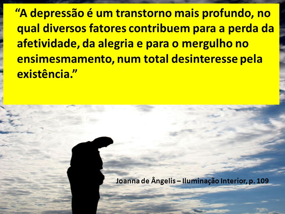 A depressão é um transtorno mais profundo, no qual diversos fatores contribuem para a perda da afetividade, da alegria e para o mergulho no ensimesmamento, num total desinteresse pela existência.