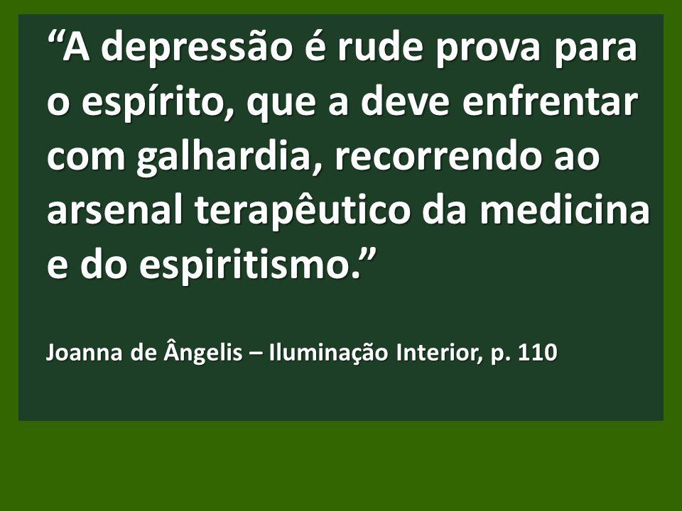 A depressão é rude prova para o espírito, que a deve enfrentar com galhardia, recorrendo ao arsenal terapêutico da medicina e do espiritismo. Joanna de Ângelis – Iluminação Interior, p.
