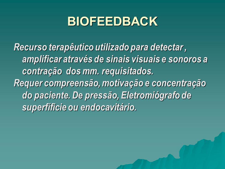BIOFEEDBACK Recurso terapêutico utilizado para detectar , amplificar através de sinais visuais e sonoros a contração dos mm. requisitados.