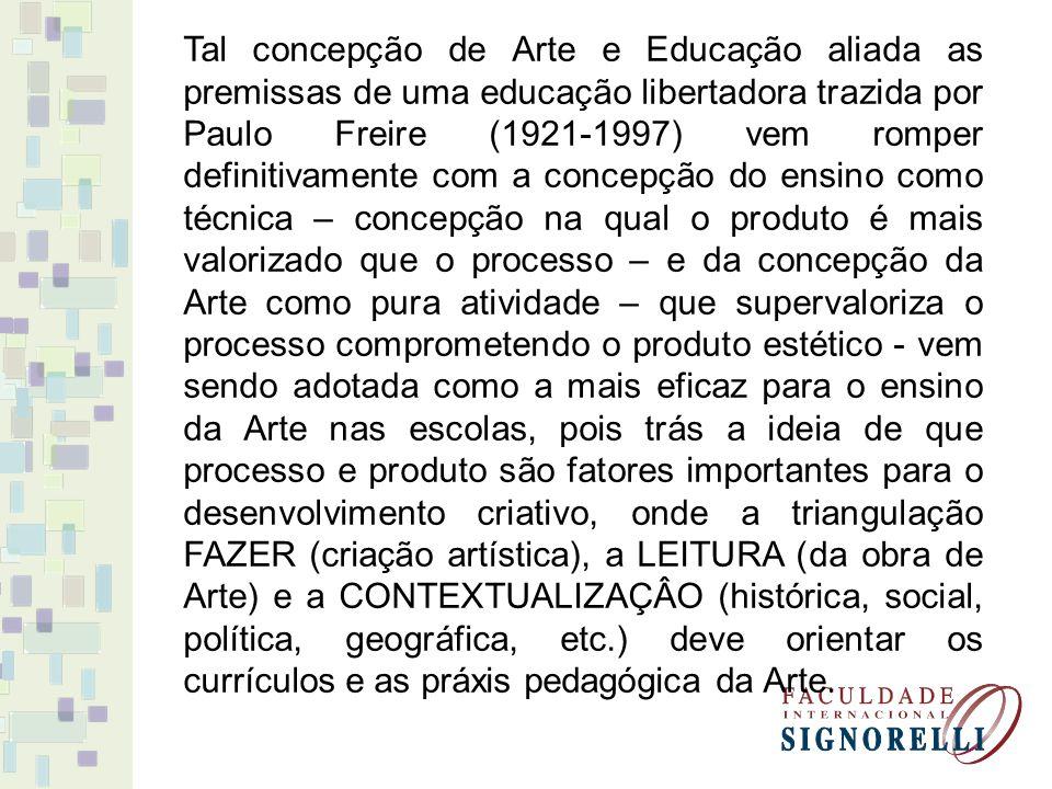 Tal concepção de Arte e Educação aliada as premissas de uma educação libertadora trazida por Paulo Freire (1921-1997) vem romper definitivamente com a concepção do ensino como técnica – concepção na qual o produto é mais valorizado que o processo – e da concepção da Arte como pura atividade – que supervaloriza o processo comprometendo o produto estético - vem sendo adotada como a mais eficaz para o ensino da Arte nas escolas, pois trás a ideia de que processo e produto são fatores importantes para o desenvolvimento criativo, onde a triangulação FAZER (criação artística), a LEITURA (da obra de Arte) e a CONTEXTUALIZAÇÂO (histórica, social, política, geográfica, etc.) deve orientar os currículos e as práxis pedagógica da Arte.