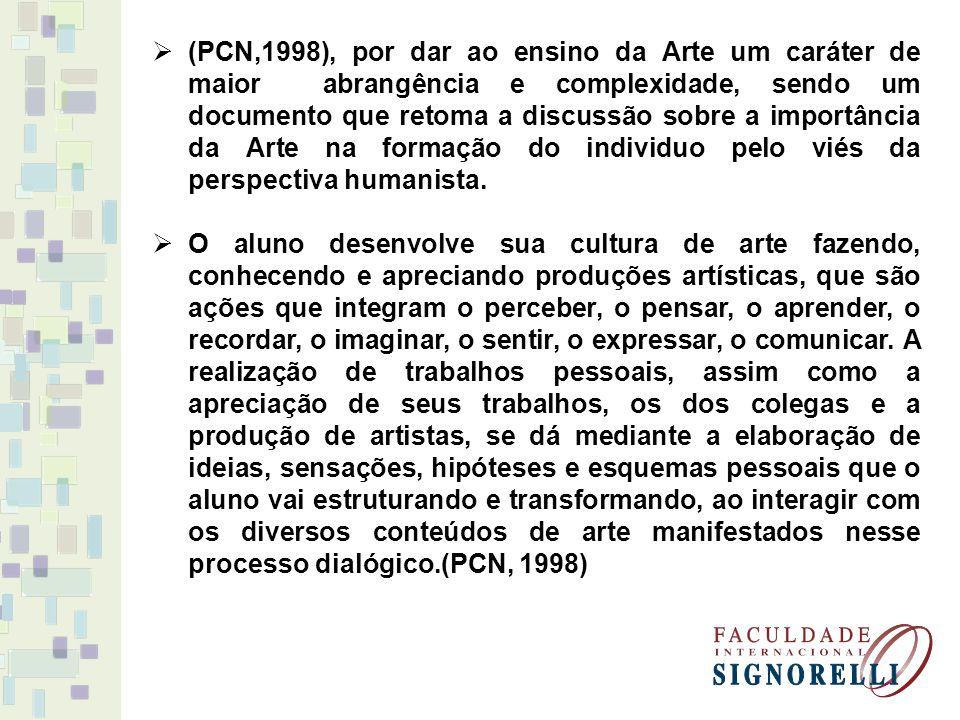 (PCN,1998), por dar ao ensino da Arte um caráter de maior abrangência e complexidade, sendo um documento que retoma a discussão sobre a importância da Arte na formação do individuo pelo viés da perspectiva humanista.
