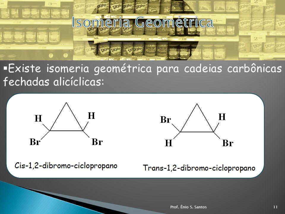 Isomeria Geométrica Existe isomeria geométrica para cadeias carbônicas fechadas alicíclicas: Prof.