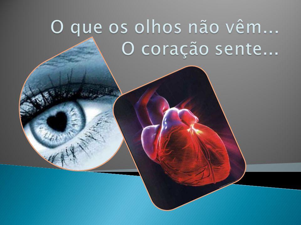 O que os olhos não vêm... O coração sente...