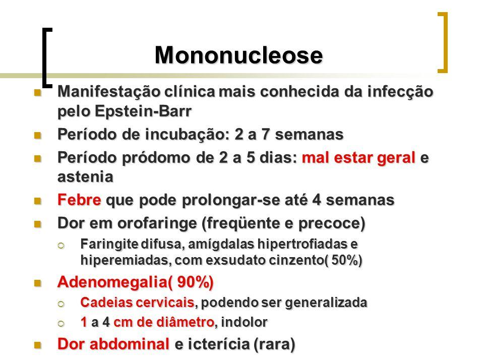 Mononucleose Manifestação clínica mais conhecida da infecção pelo Epstein-Barr. Período de incubação: 2 a 7 semanas.