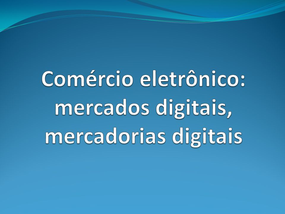 Comércio eletrônico: mercados digitais, mercadorias digitais