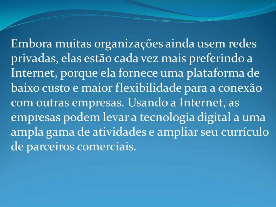 Embora muitas organizações ainda usem redes privadas, elas estão cada vez mais preferindo a Internet, porque ela fornece uma plataforma de baixo custo e maior flexibilidade para a conexão com outras empresas.