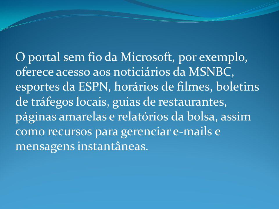 O portal sem fio da Microsoft, por exemplo, oferece acesso aos noticiários da MSNBC, esportes da ESPN, horários de filmes, boletins de tráfegos locais, guias de restaurantes, páginas amarelas e relatórios da bolsa, assim como recursos para gerenciar e-mails e mensagens instantâneas.