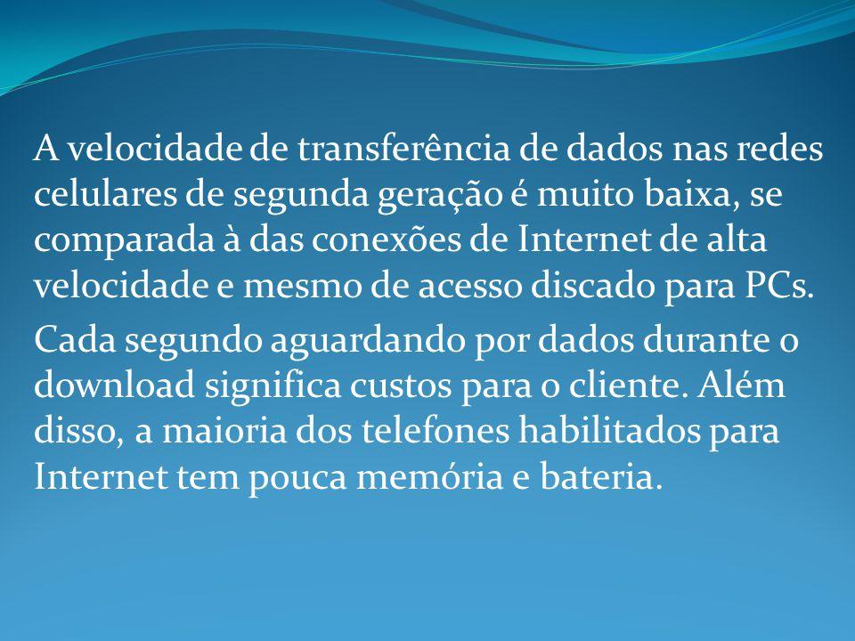 A velocidade de transferência de dados nas redes celulares de segunda geração é muito baixa, se comparada à das conexões de Internet de alta velocidade e mesmo de acesso discado para PCs.
