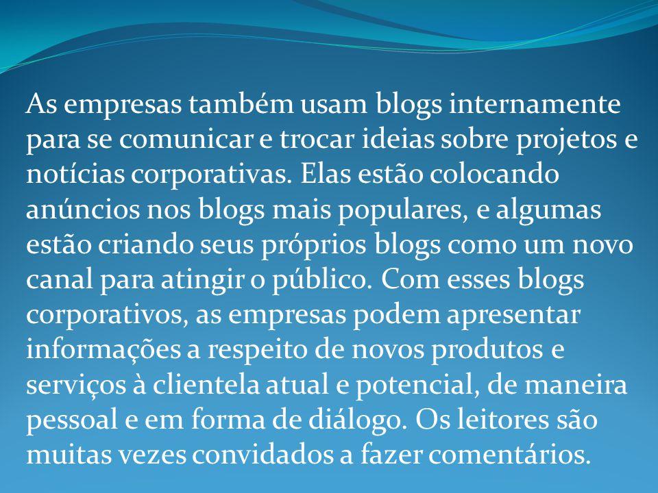 As empresas também usam blogs internamente para se comunicar e trocar ideias sobre projetos e notícias corporativas.