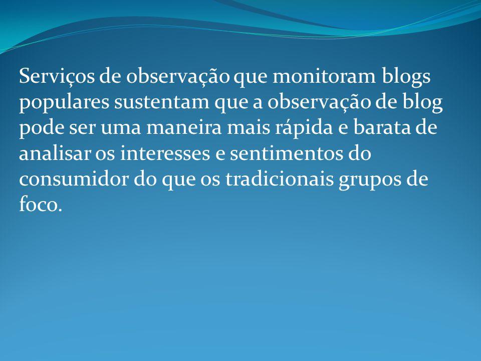 Serviços de observação que monitoram blogs populares sustentam que a observação de blog pode ser uma maneira mais rápida e barata de analisar os interesses e sentimentos do consumidor do que os tradicionais grupos de foco.
