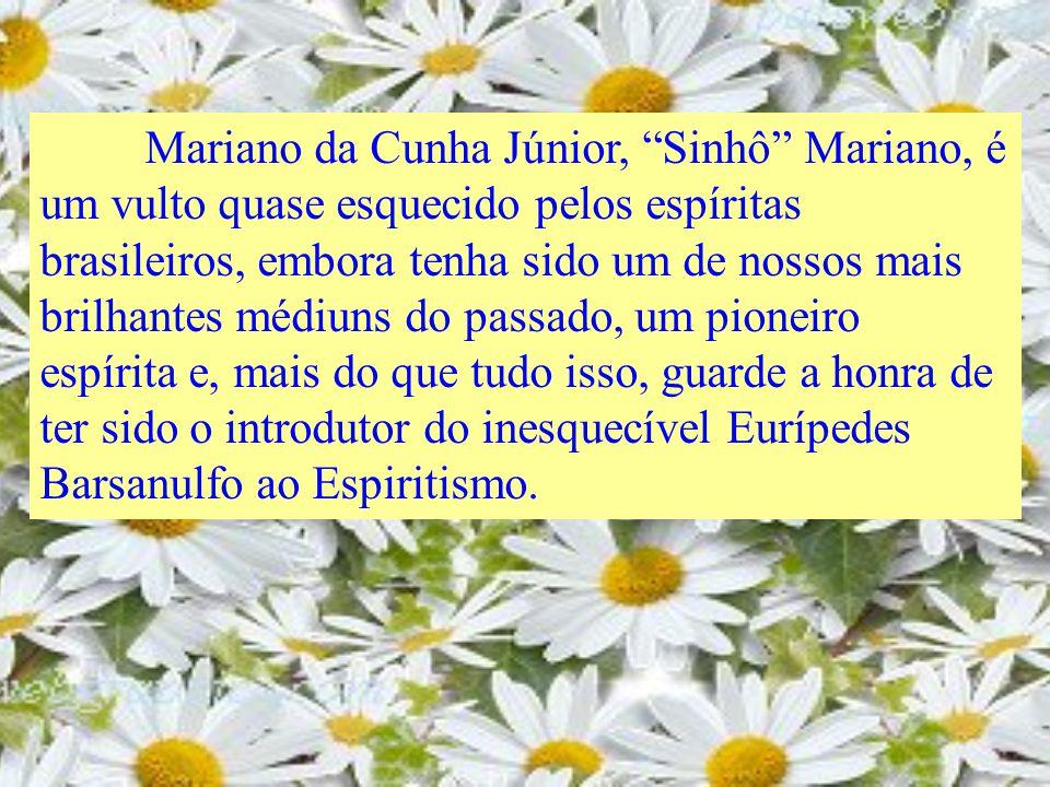 Mariano da Cunha Júnior, Sinhô Mariano, é um vulto quase esquecido pelos espíritas brasileiros, embora tenha sido um de nossos mais brilhantes médiuns do passado, um pioneiro espírita e, mais do que tudo isso, guarde a honra de ter sido o introdutor do inesquecível Eurípedes Barsanulfo ao Espiritismo.