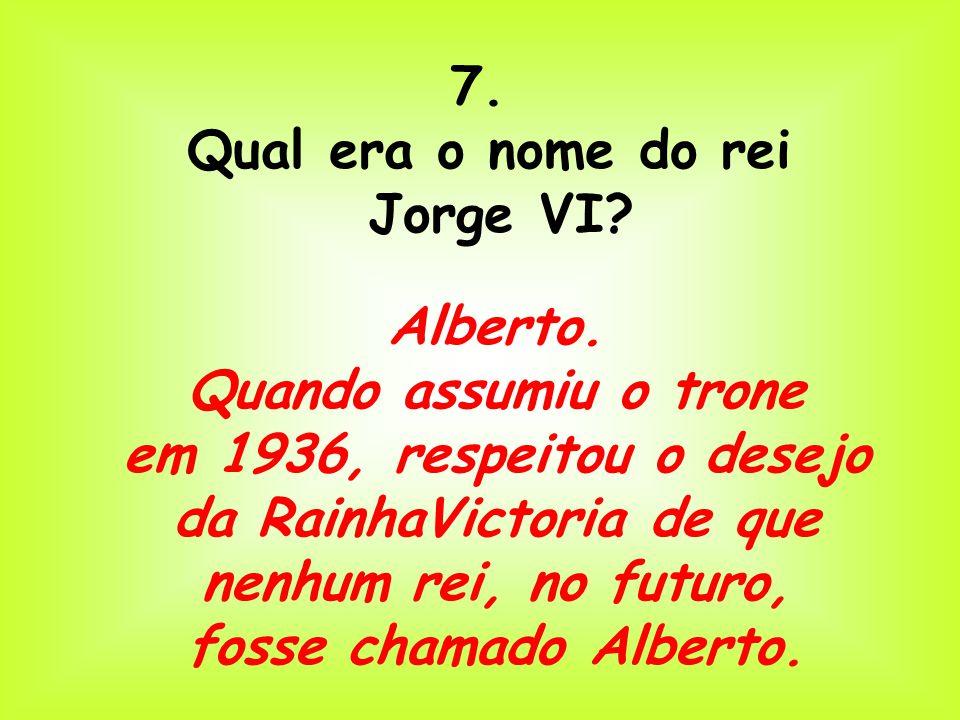 7. Qual era o nome do rei. Jorge VI Alberto. Quando assumiu o trone.