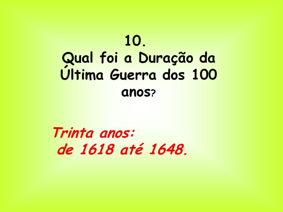 10. Qual foi a Duração da Última Guerra dos 100 anos Trinta anos: de 1618 até 1648.